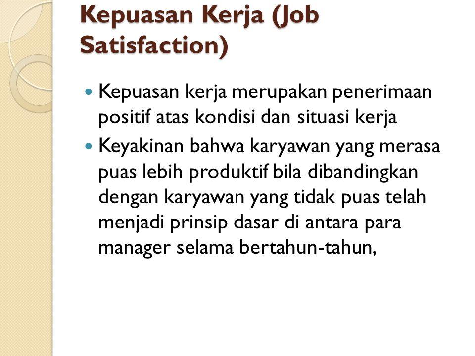 Kepuasan Kerja (Job Satisfaction) Kepuasan kerja merupakan penerimaan positif atas kondisi dan situasi kerja Keyakinan bahwa karyawan yang merasa puas