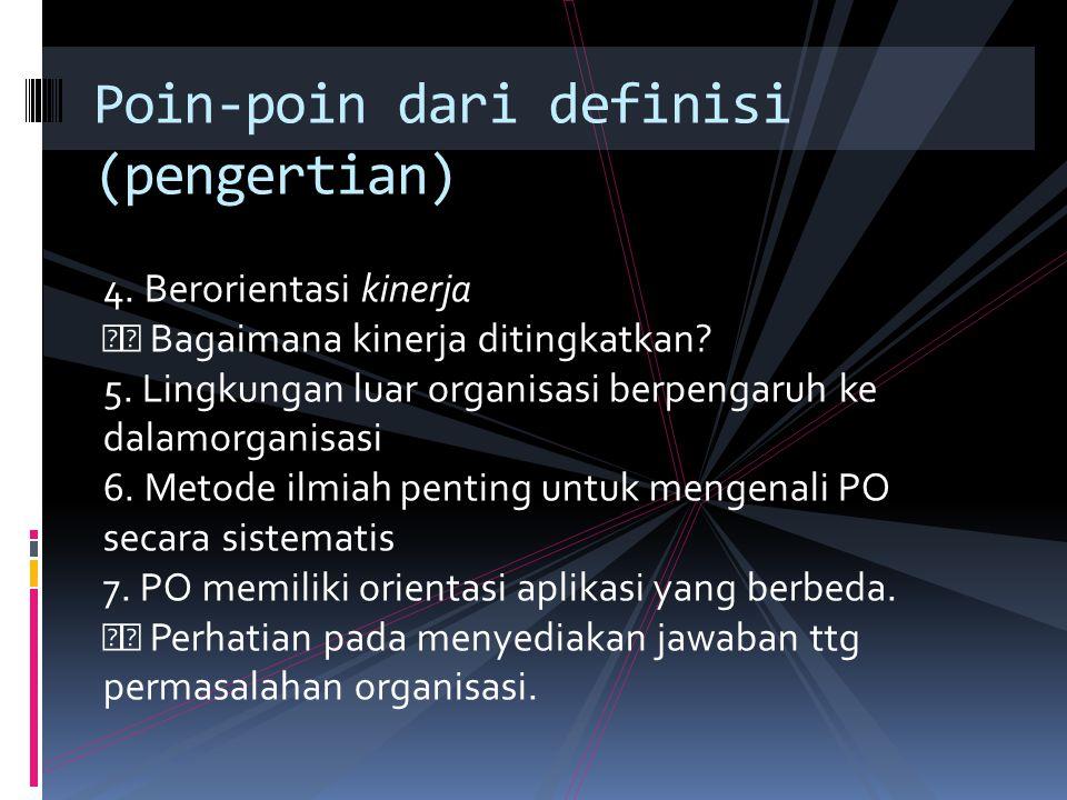 4. Berorientasi kinerja Bagaimana kinerja ditingkatkan? 5. Lingkungan luar organisasi berpengaruh ke dalamorganisasi 6. Metode ilmiah penting untuk me