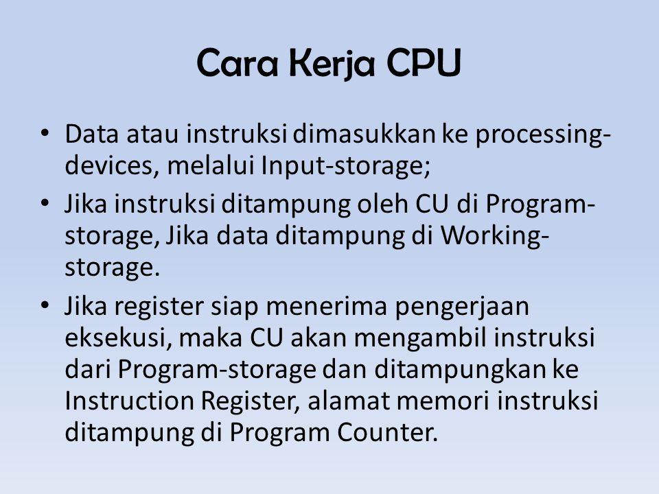 Cara Kerja CPU Data atau instruksi dimasukkan ke processing- devices, melalui Input-storage; Jika instruksi ditampung oleh CU di Program- storage, Jika data ditampung di Working- storage.