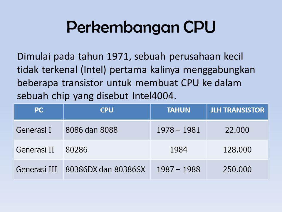 Perkembangan CPU PCCPUTAHUNJLH TRANSISTOR Generasi I8086 dan 80881978 – 198122.000 Generasi II802861984128.000 Generasi III80386DX dan 80386SX1987 – 1988250.000 Dimulai pada tahun 1971, sebuah perusahaan kecil tidak terkenal (Intel) pertama kalinya menggabungkan beberapa transistor untuk membuat CPU ke dalam sebuah chip yang disebut Intel4004.