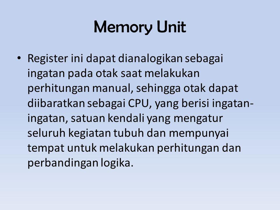 Memory Unit Register ini dapat dianalogikan sebagai ingatan pada otak saat melakukan perhitungan manual, sehingga otak dapat diibaratkan sebagai CPU, yang berisi ingatan- ingatan, satuan kendali yang mengatur seluruh kegiatan tubuh dan mempunyai tempat untuk melakukan perhitungan dan perbandingan logika.