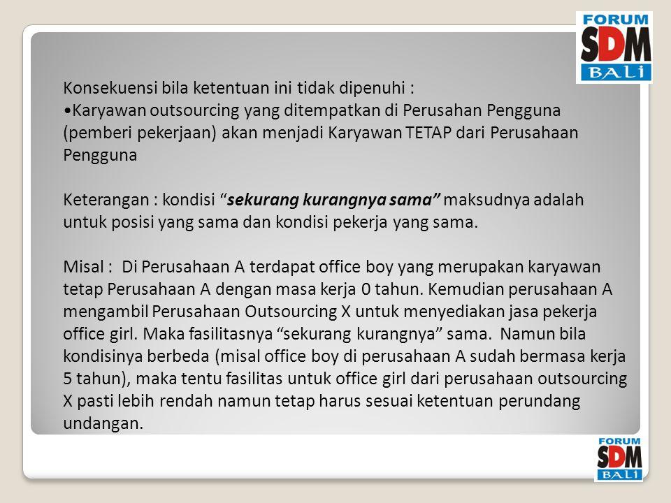 Konsekuensi bila ketentuan ini tidak dipenuhi : Karyawan outsourcing yang ditempatkan di Perusahan Pengguna (pemberi pekerjaan) akan menjadi Karyawan TETAP dari Perusahaan Pengguna Keterangan : kondisi sekurang kurangnya sama maksudnya adalah untuk posisi yang sama dan kondisi pekerja yang sama.