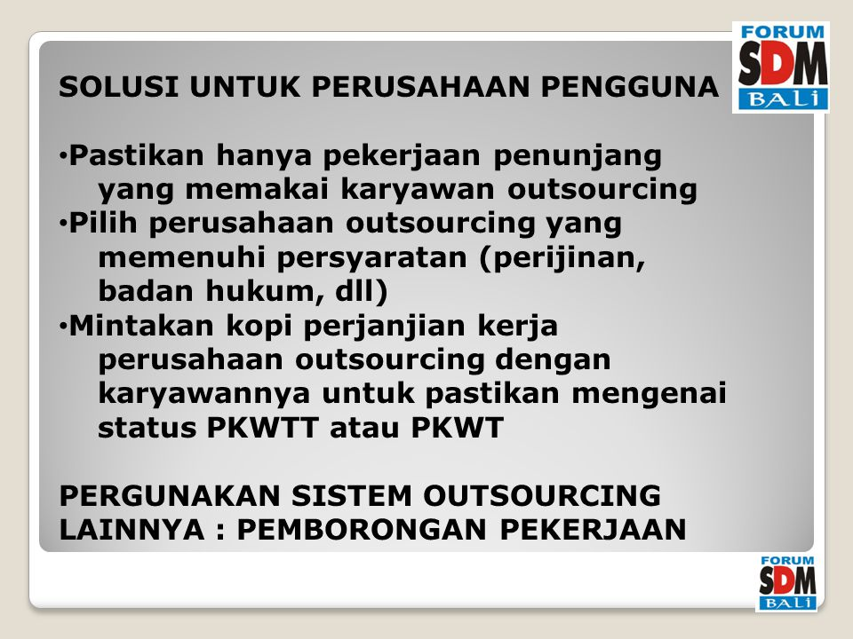 SOLUSI UNTUK PERUSAHAAN PENGGUNA Pastikan hanya pekerjaan penunjang yang memakai karyawan outsourcing Pilih perusahaan outsourcing yang memenuhi persyaratan (perijinan, badan hukum, dll) Mintakan kopi perjanjian kerja perusahaan outsourcing dengan karyawannya untuk pastikan mengenai status PKWTT atau PKWT PERGUNAKAN SISTEM OUTSOURCING LAINNYA : PEMBORONGAN PEKERJAAN