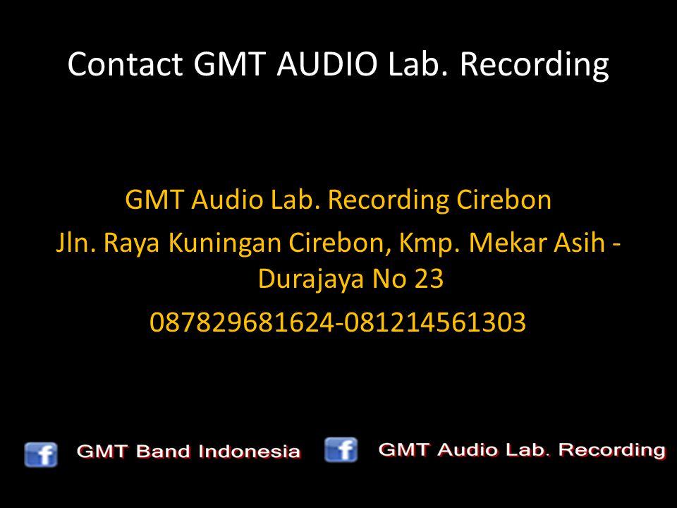 Contact GMT AUDIO Lab. Recording GMT Audio Lab. Recording Cirebon Jln. Raya Kuningan Cirebon, Kmp. Mekar Asih - Durajaya No 23 087829681624-0812145613