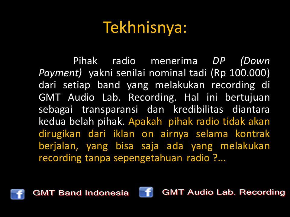 Tekhnisnya: Pihak radio menerima DP (Down Payment) yakni senilai nominal tadi (Rp 100.000) dari setiap band yang melakukan recording di GMT Audio Lab.