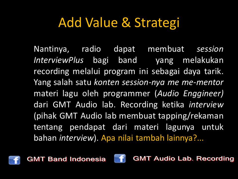 Add Value & Strategi Nantinya, radio dapat membuat session InterviewPlus bagi band yang melakukan recording melalui program ini sebagai daya tarik. Ya