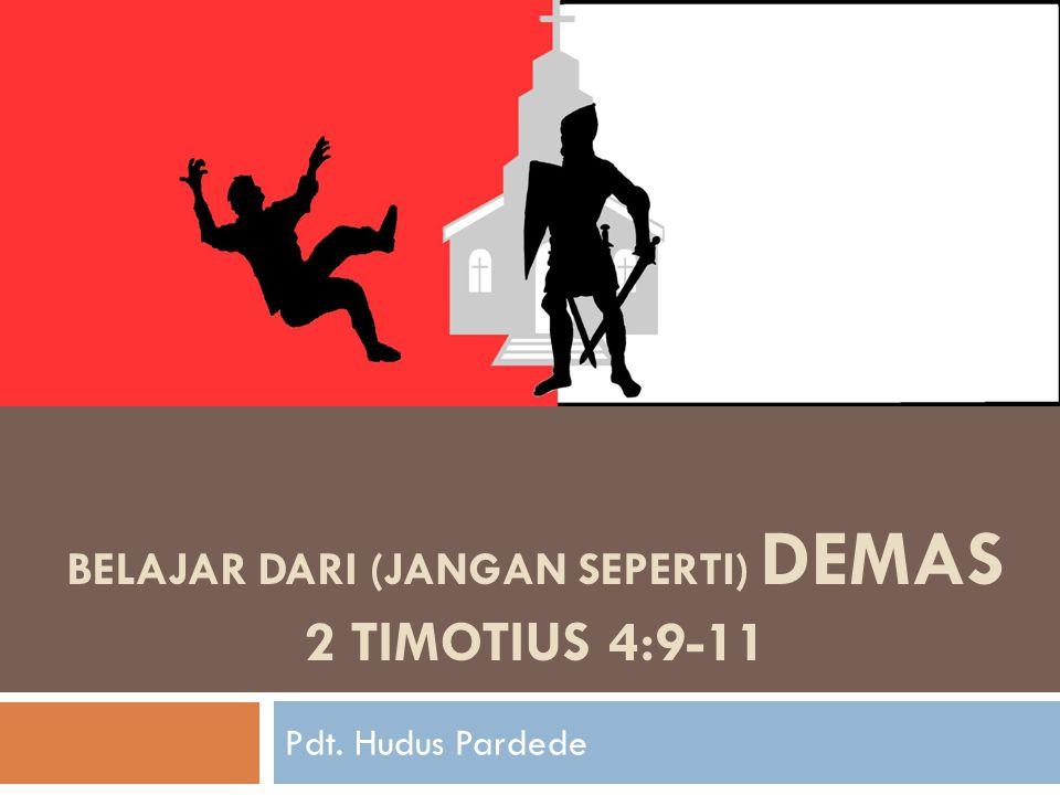 BELAJAR DARI (JANGAN SEPERTI) DEMAS 2 TIMOTIUS 4:9-11 Pdt. Hudus Pardede