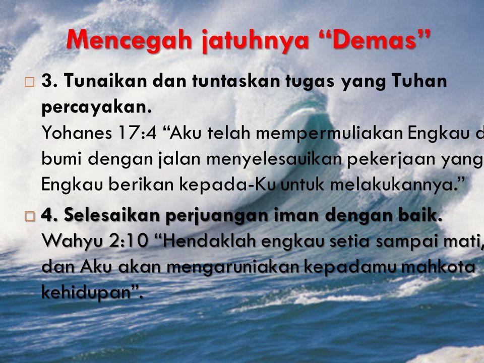 """Mencegah jatuhnya """"Demas""""  3. Tunaikan dan tuntaskan tugas yang Tuhan percayakan. Yohanes 17:4 """"Aku telah mempermuliakan Engkau di bumi dengan jalan"""