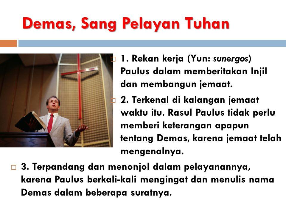 Demas, Sang Pelayan Tuhan  1. Rekan kerja (Yun: sunergos) Paulus dalam memberitakan Injil dan membangun jemaat.  2. Terkenal di kalangan jemaat wakt