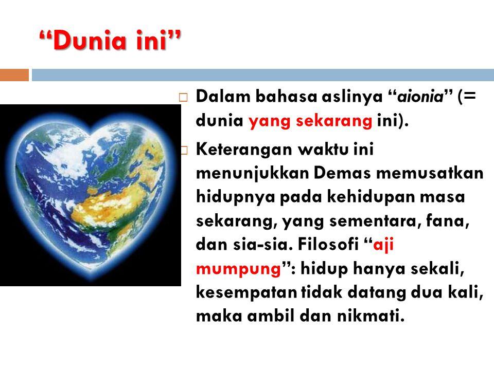 """""""Dunia ini""""  Dalam bahasa aslinya """"aionia"""" (= dunia yang sekarang ini).  Keterangan waktu ini menunjukkan Demas memusatkan hidupnya pada kehidupan m"""