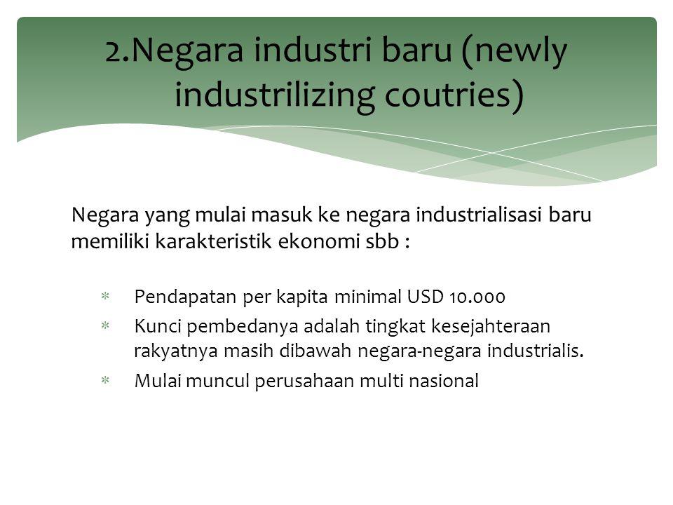 Negara yang mulai masuk ke negara industrialisasi baru memiliki karakteristik ekonomi sbb :  Pendapatan per kapita minimal USD 10.000  Kunci pembeda