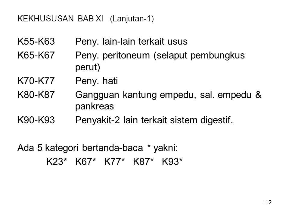 112 KEKHUSUSAN BAB XI (Lanjutan-1) K55-K63Peny. lain-lain terkait usus K65-K67Peny. peritoneum (selaput pembungkus perut) K70-K77Peny. hati K80-K87Gan