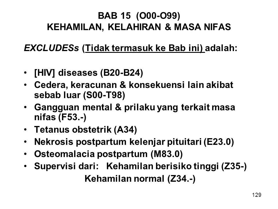 129 BAB 15 (O00-O99) KEHAMILAN, KELAHIRAN & MASA NIFAS EXCLUDESs (Tidak termasuk ke Bab ini) adalah: [HIV] diseases (B20-B24) Cedera, keracunan & kons