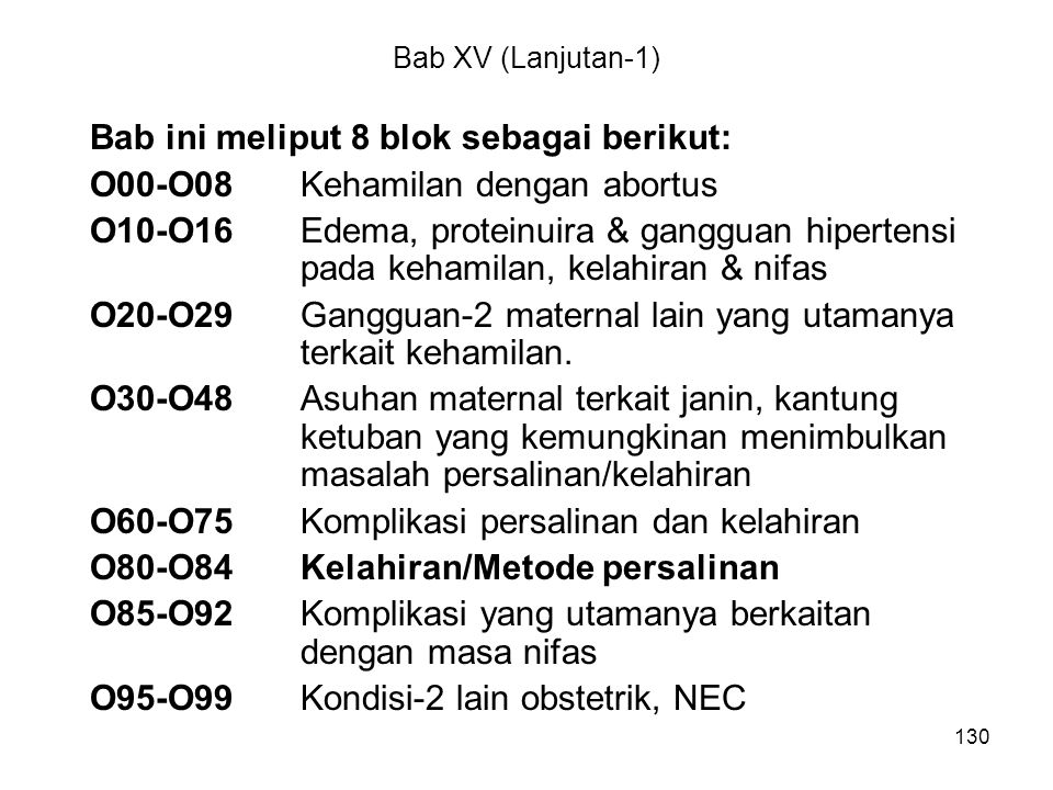 130 Bab XV (Lanjutan-1) Bab ini meliput 8 blok sebagai berikut: O00-O08Kehamilan dengan abortus O10-O16Edema, proteinuira & gangguan hipertensi pada k