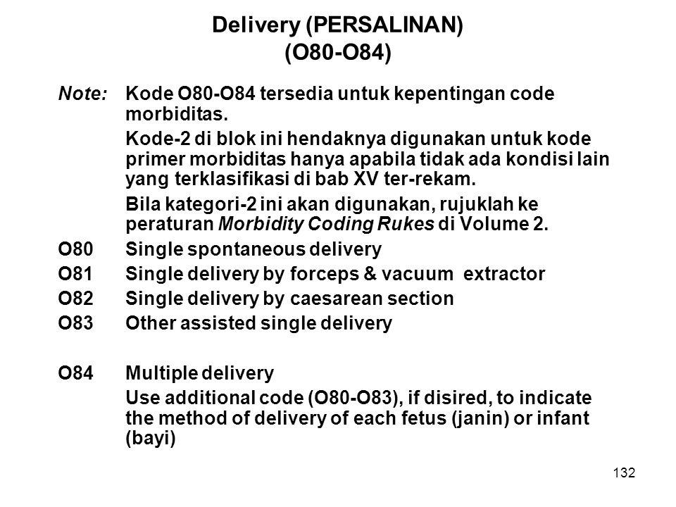 132 Delivery (PERSALINAN) (O80-O84) Note: Kode O80-O84 tersedia untuk kepentingan code morbiditas. Kode-2 di blok ini hendaknya digunakan untuk kode p