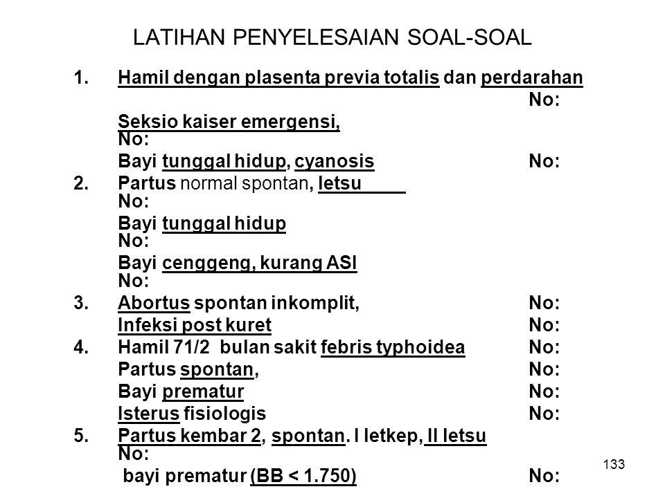 133 LATIHAN PENYELESAIAN SOAL-SOAL 1.Hamil dengan plasenta previa totalis dan perdarahan No: Seksio kaiser emergensi, No: Bayi tunggal hidup, cyanosis