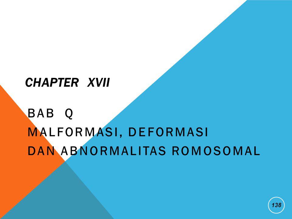 CHAPTER XVII BAB Q MALFORMASI, DEFORMASI DAN ABNORMALITAS ROMOSOMAL 138