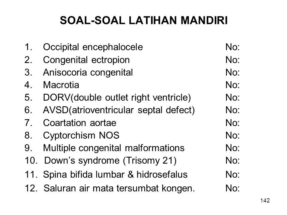 142 SOAL-SOAL LATIHAN MANDIRI 1. Occipital encephaloceleNo: 2. Congenital ectropion No: 3. Anisocoria congenitalNo: 4. MacrotiaNo: 5. DORV(double outl