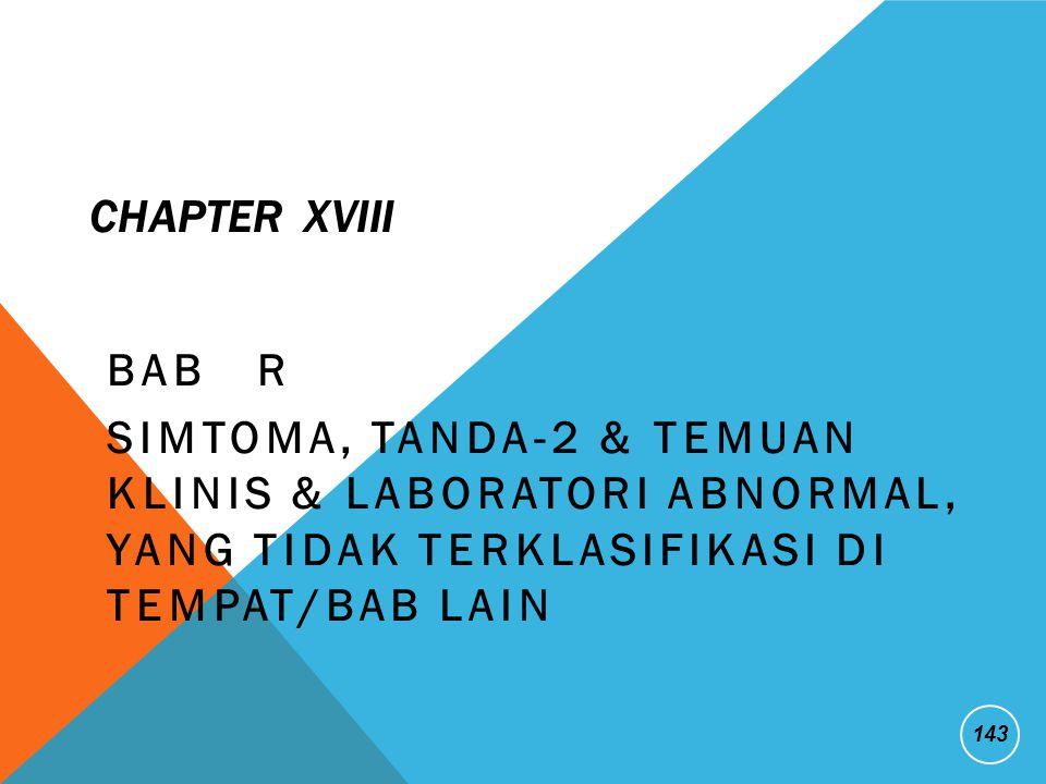 CHAPTER XVIII BAB R SIMTOMA, TANDA-2 & TEMUAN KLINIS & LABORATORI ABNORMAL, YANG TIDAK TERKLASIFIKASI DI TEMPAT/BAB LAIN 143