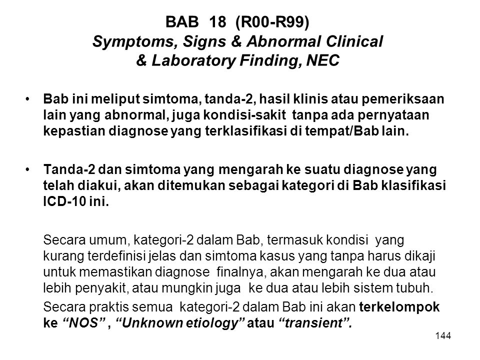 144 BAB 18 (R00-R99) Symptoms, Signs & Abnormal Clinical & Laboratory Finding, NEC Bab ini meliput simtoma, tanda-2, hasil klinis atau pemeriksaan lai