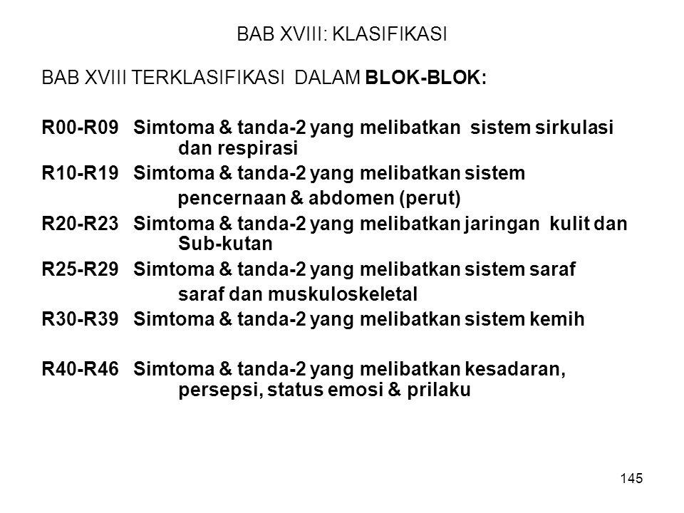 145 BAB XVIII: KLASIFIKASI BAB XVIII TERKLASIFIKASI DALAM BLOK-BLOK: R00-R09 Simtoma & tanda-2 yang melibatkan sistem sirkulasi dan respirasi R10-R19