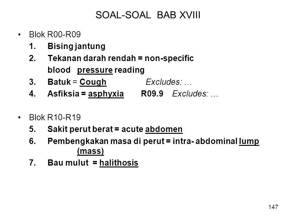 147 SOAL-SOAL BAB XVIII Blok R00-R09 1.Bising jantung 2.Tekanan darah rendah = non-specific blood pressure reading 3.Batuk = Cough Excludes: … 4.Asfik