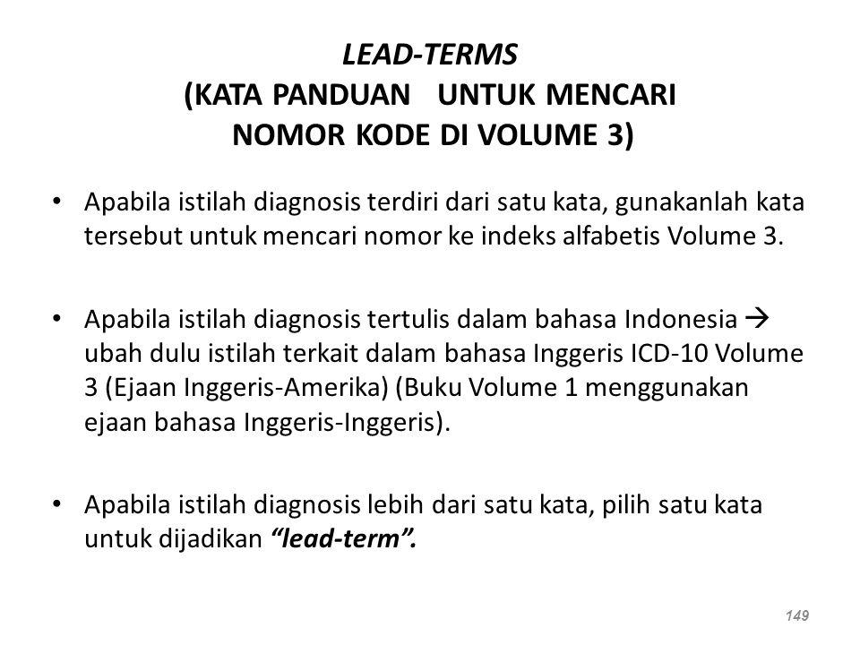 LEAD-TERMS (KATA PANDUAN UNTUK MENCARI NOMOR KODE DI VOLUME 3) Apabila istilah diagnosis terdiri dari satu kata, gunakanlah kata tersebut untuk mencar