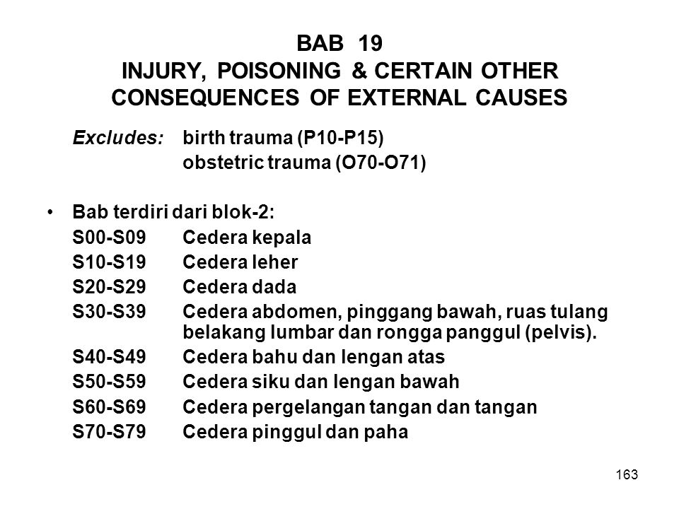 163 BAB 19 INJURY, POISONING & CERTAIN OTHER CONSEQUENCES OF EXTERNAL CAUSES Excludes: birth trauma (P10-P15) obstetric trauma (O70-O71) Bab terdiri d
