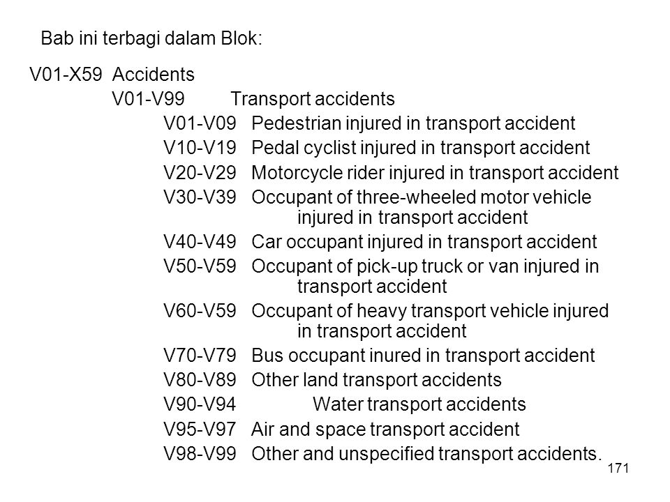 171 Bab ini terbagi dalam Blok: V01-X59 Accidents V01-V99Transport accidents V01-V09 Pedestrian injured in transport accident V10-V19 Pedal cyclist in