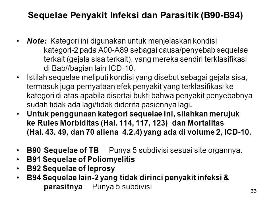 33 Sequelae Penyakit Infeksi dan Parasitik (B90-B94) Note: Kategori ini digunakan untuk menjelaskan kondisi kategori-2 pada A00-A89 sebagai causa/peny