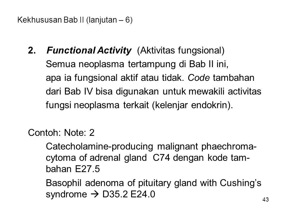 43 Kekhususan Bab II (lanjutan – 6) 2. Functional Activity (Aktivitas fungsional) Semua neoplasma tertampung di Bab II ini, apa ia fungsional aktif at