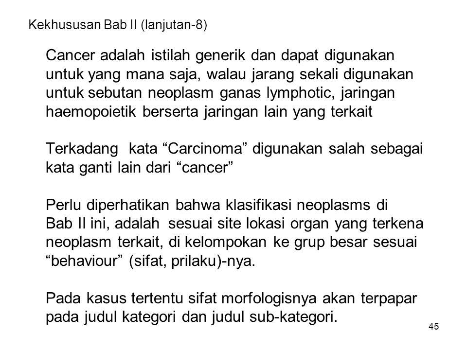 45 Kekhususan Bab II (lanjutan-8) Cancer adalah istilah generik dan dapat digunakan untuk yang mana saja, walau jarang sekali digunakan untuk sebutan