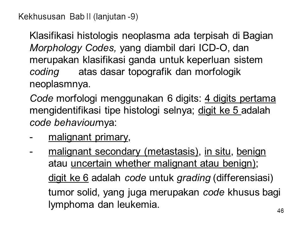 46 Kekhususan Bab II (lanjutan -9) Klasifikasi histologis neoplasma ada terpisah di Bagian Morphology Codes, yang diambil dari ICD-O, dan merupakan kl