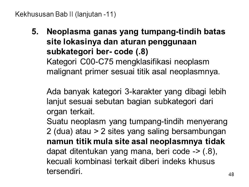 48 Kekhususan Bab II (lanjutan -11) 5. Neoplasma ganas yang tumpang-tindih batas site lokasinya dan aturan penggunaan subkategori ber- code (.8) Kateg