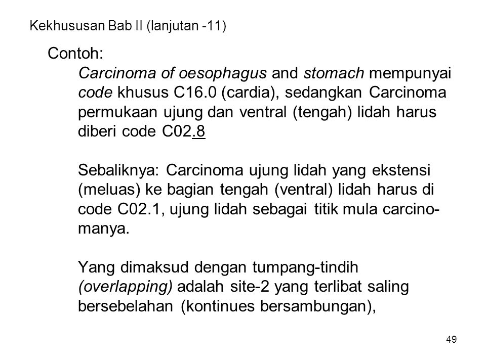 49 Kekhususan Bab II (lanjutan -11) Contoh: Carcinoma of oesophagus and stomach mempunyai code khusus C16.0 (cardia), sedangkan Carcinoma permukaan uj