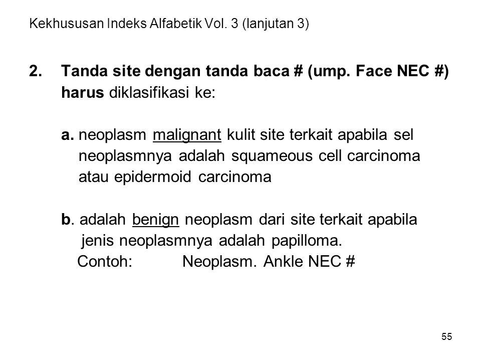 55 Kekhususan Indeks Alfabetik Vol. 3 (lanjutan 3) 2.Tanda site dengan tanda baca # (ump. Face NEC #) harus diklasifikasi ke: a. neoplasm malignant ku