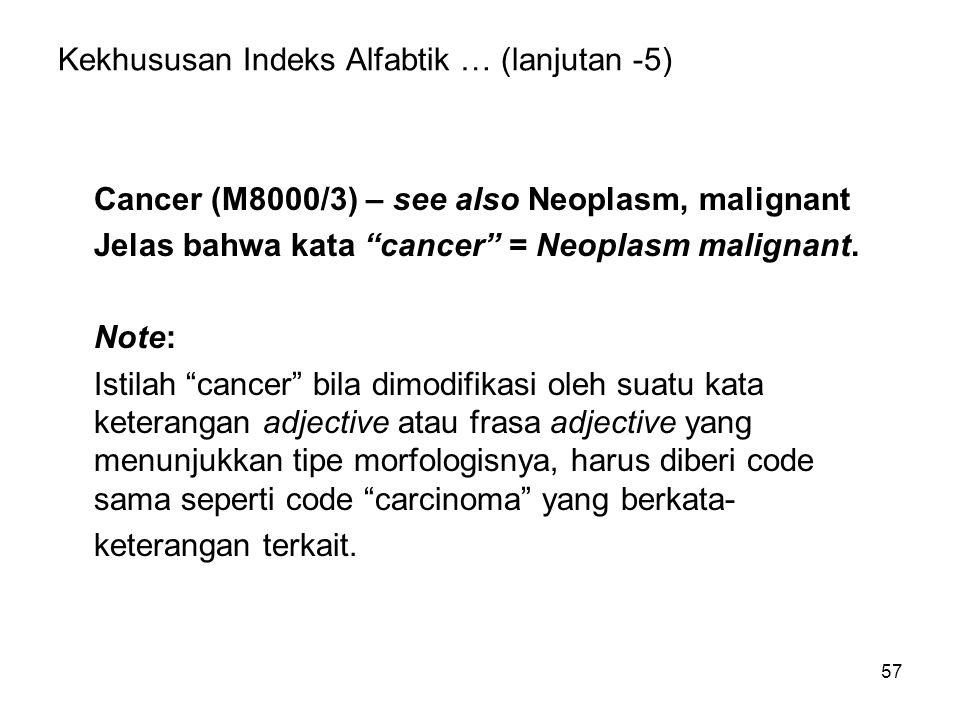 "57 Kekhususan Indeks Alfabtik … (lanjutan -5) Cancer (M8000/3) – see also Neoplasm, malignant Jelas bahwa kata ""cancer"" = Neoplasm malignant. Note: Is"