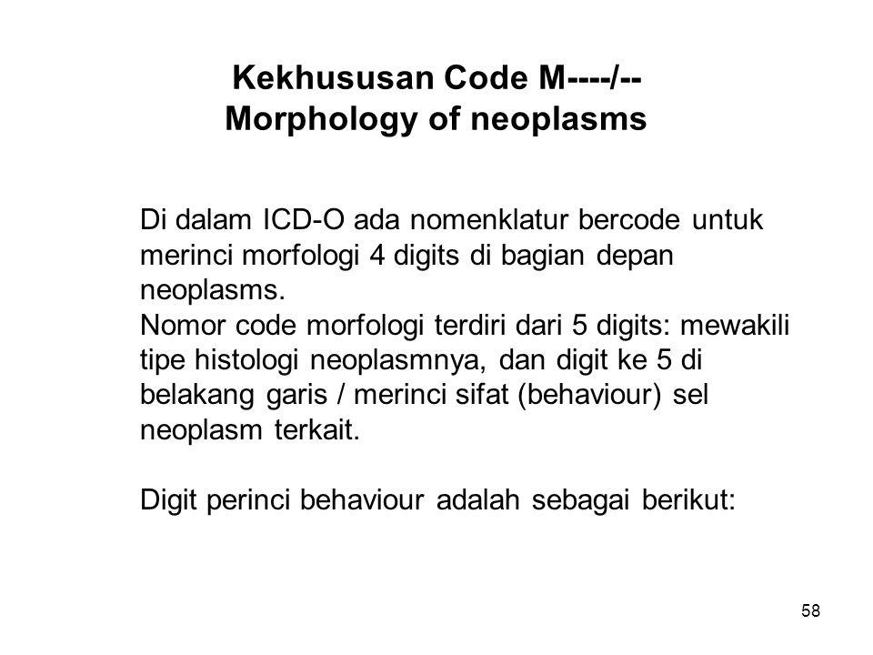 58 Kekhususan Code M----/-- Morphology of neoplasms Di dalam ICD-O ada nomenklatur bercode untuk merinci morfologi 4 digits di bagian depan neoplasms.