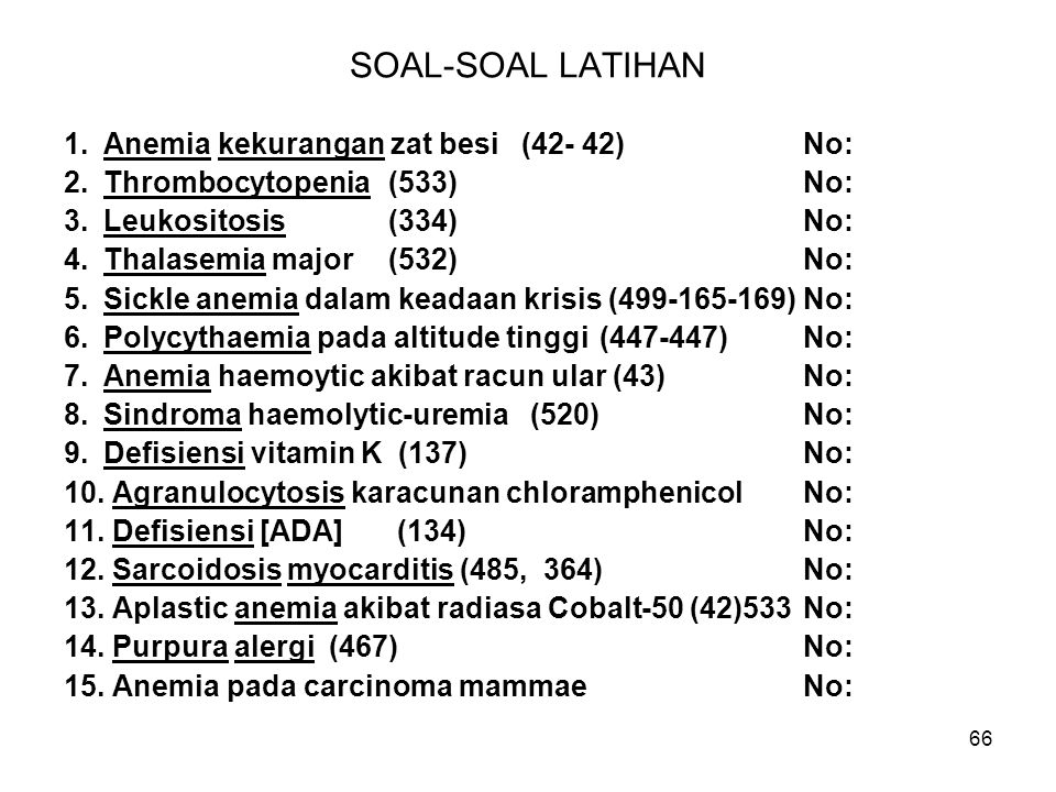 66 SOAL-SOAL LATIHAN 1.Anemia kekurangan zat besi (42- 42)No: 2.Thrombocytopenia (533)No: 3.Leukositosis (334) No: 4.Thalasemia major (532)No: 5.Sickl
