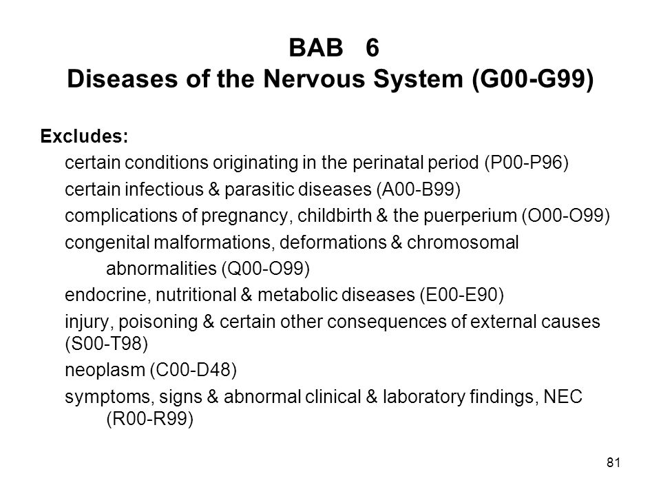 81 BAB 6 Diseases of the Nervous System (G00-G99) Excludes: certain conditions originating in the perinatal period (P00-P96) certain infectious & para