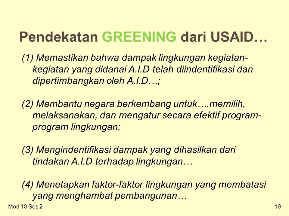 16Mod 10 Ses 2 16 Pendekatan GREENING dari USAID… (1) Memastikan bahwa dampak lingkungan kegiatan- kegiatan yang didanai A.I.D telah diindentifikasi dan dipertimbangkan oleh A.I.D…; (2) Membantu negara berkembang untuk….memilih, melaksanakan, dan mengatur secara efektif program- program lingkungan; (3) Mengindentifikasi dampak yang dihasilkan dari tindakan A.I.D terhadap lingkungan… (4) Menetapkan faktor-faktor lingkungan yang membatasi yang menghambat pembangunan…