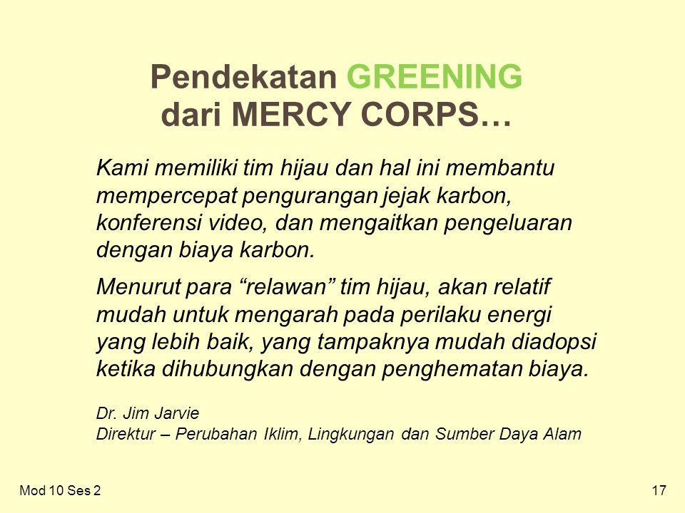 17Mod 10 Ses 2 17 Pendekatan GREENING dari MERCY CORPS… Kami memiliki tim hijau dan hal ini membantu mempercepat pengurangan jejak karbon, konferensi video, dan mengaitkan pengeluaran dengan biaya karbon.