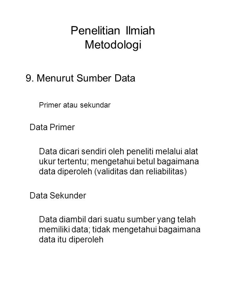 Penelitian Ilmiah Metodologi 9. Menurut Sumber Data Primer atau sekundar Data Primer Data dicari sendiri oleh peneliti melalui alat ukur tertentu; men