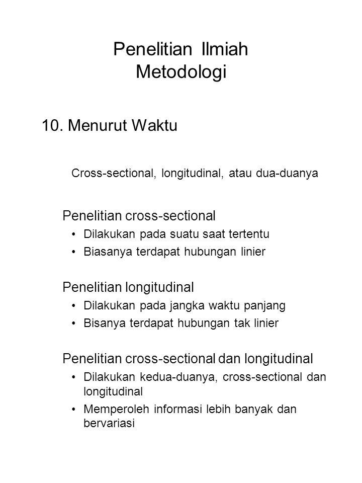 Penelitian Ilmiah Metodologi 10. Menurut Waktu Cross-sectional, longitudinal, atau dua-duanya Penelitian cross-sectional Dilakukan pada suatu saat ter