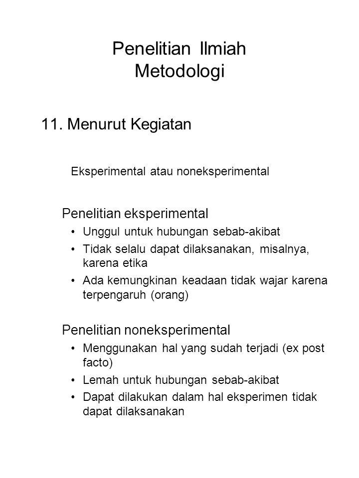 Penelitian Ilmiah Metodologi 11. Menurut Kegiatan Eksperimental atau noneksperimental Penelitian eksperimental Unggul untuk hubungan sebab-akibat Tida