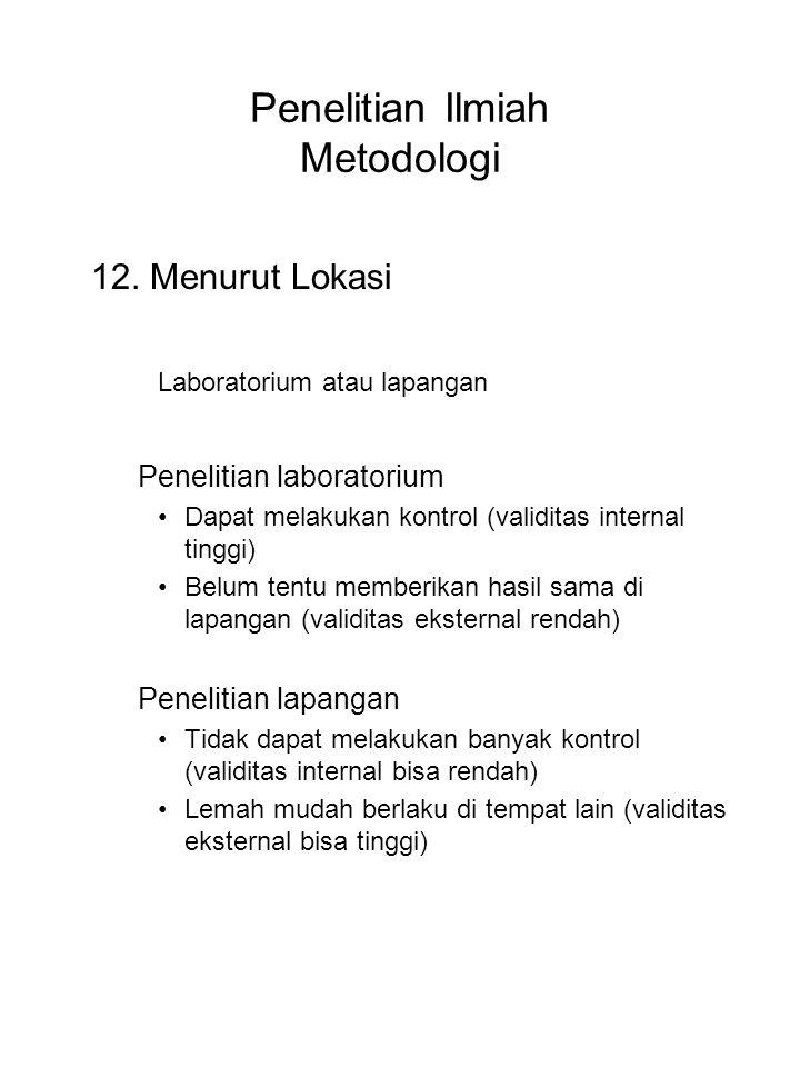 Penelitian Ilmiah Metodologi 12. Menurut Lokasi Laboratorium atau lapangan Penelitian laboratorium Dapat melakukan kontrol (validitas internal tinggi)