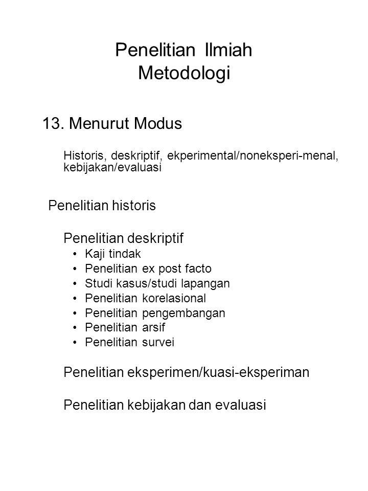 Penelitian Ilmiah Metodologi 13. Menurut Modus Historis, deskriptif, ekperimental/noneksperi-menal, kebijakan/evaluasi Penelitian historis Penelitian