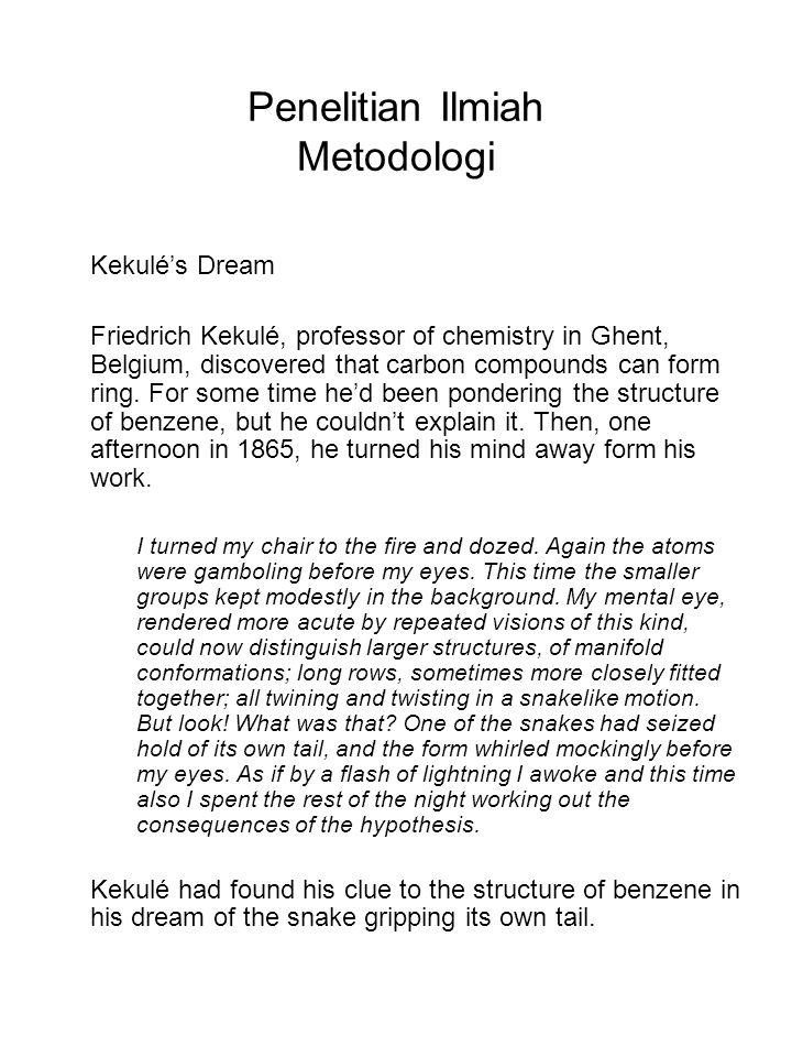 Penelitian Ilmiah Metodologi Kekulé's Dream Friedrich Kekulé, professor of chemistry in Ghent, Belgium, discovered that carbon compounds can form ring