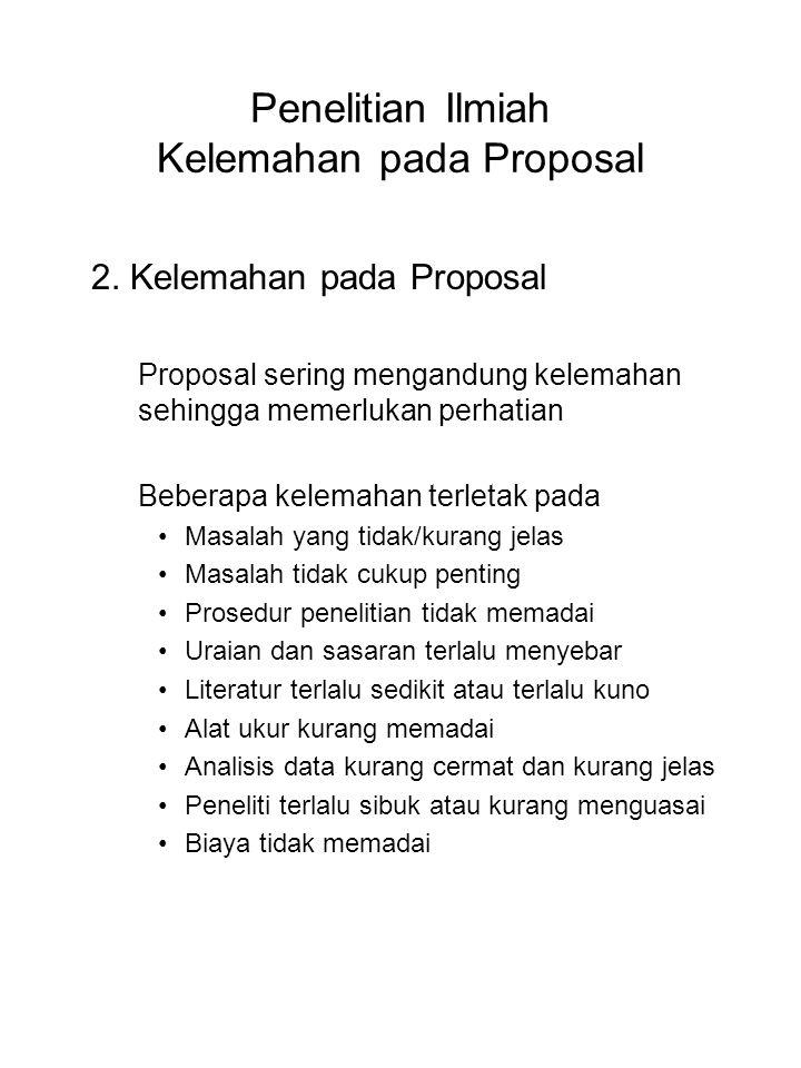 Penelitian Ilmiah Kelemahan pada Proposal 2. Kelemahan pada Proposal Proposal sering mengandung kelemahan sehingga memerlukan perhatian Beberapa kelem