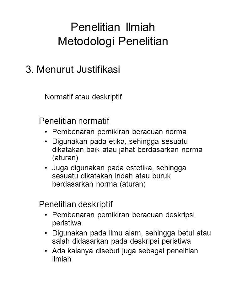 Penelitian Ilmiah Metodologi Penelitian 3. Menurut Justifikasi Normatif atau deskriptif Penelitian normatif Pembenaran pemikiran beracuan norma Diguna